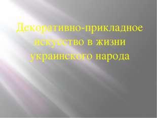 Декоративно-прикладное искусство в жизни украинского народа Декоративно-прик