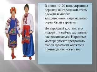 В конце 19-20 века украинцы перешли на городской стиль одежды и многие традиц