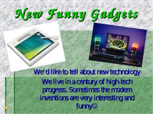 New Funny Gadgets We'd like to tell about new technology We live in a century