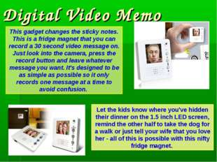 Digital Video Memo This gadget changes the sticky notes. This is a fridge mag