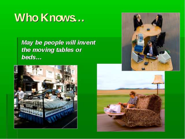 Who Knows… May be people will invent the moving tables or beds…