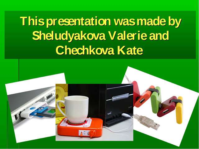 This presentation was made by Sheludyakova Valerie and Chechkova Kate