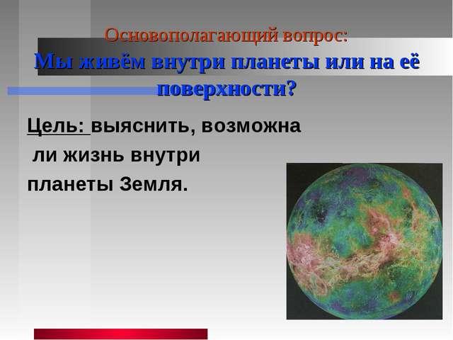 Основополагающий вопрос: Мы живём внутри планеты или на её поверхности? Цель:...
