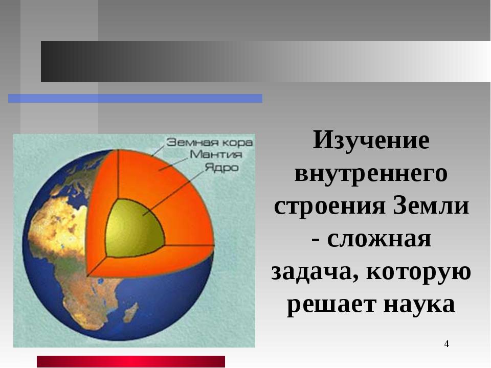 * Изучение внутреннего строения Земли - сложная задача, которую решает наука