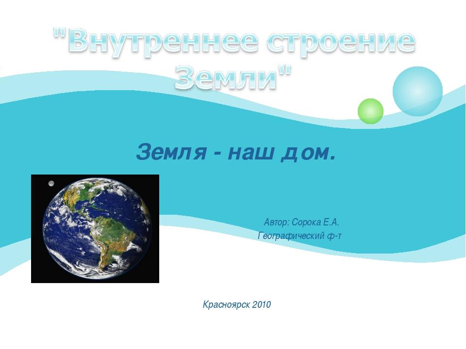 Земля - наш дом. Автор: Сорока Е.А. Географический ф-т Красноярск 2010