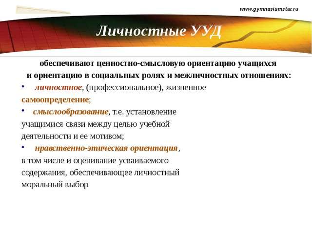 Личностные УУД www.gymnasiumstar.ru обеспечивают ценностно-смысловую ориентац...