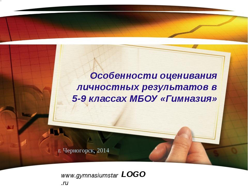 www.gymnasiumstar.ru г. Черногорск, 2014 Особенности оценивания личностных ре...