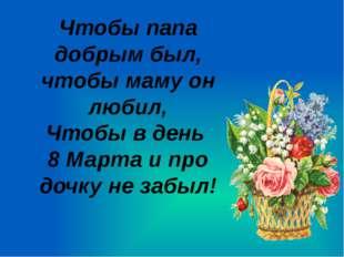 Чтобы папа добрым был, чтобы маму он любил, Чтобы в день 8 Марта и про дочку