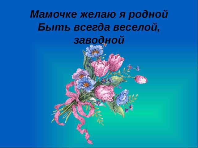 Мамочке желаю я родной Быть всегда веселой, заводной