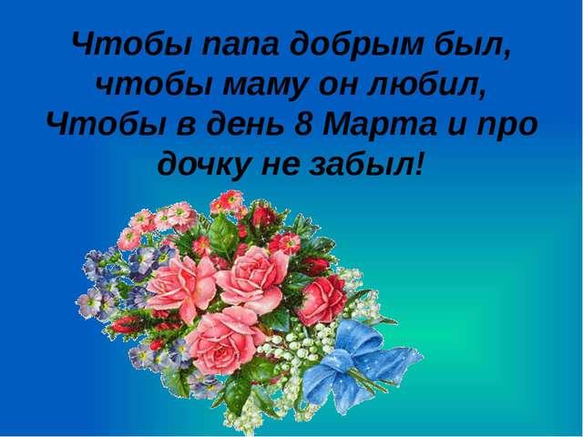 Чтобы папа добрым был, чтобы маму он любил, Чтобы в день 8 Марта и про дочку...