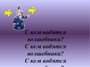 С кем водятся волшебники? С кем водятся волшебники? С кем водятся волшебник