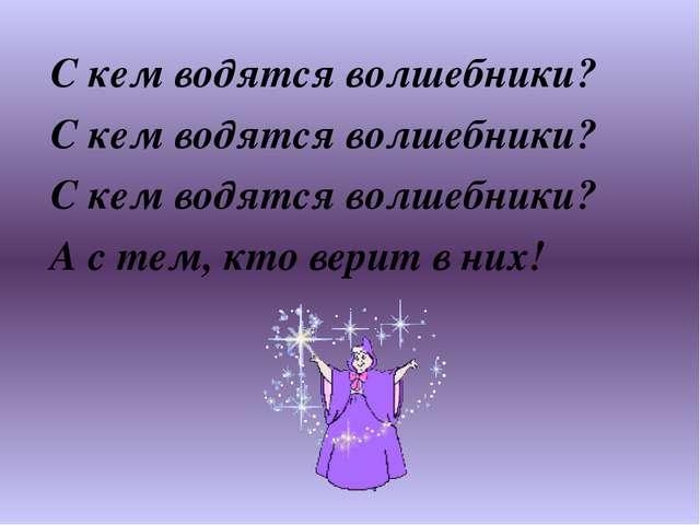 С кем водятся волшебники? С кем водятся волшебники? С кем водятся волшебники?...