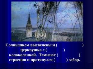Солнышком высвечены и ( ) церквушка с ( ) колоколенкой. Темнеют ( ) строения