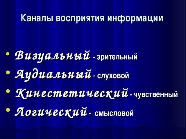 Каналы восприятия информации Визуальный - зрительный Аудиальный- слуховой К...