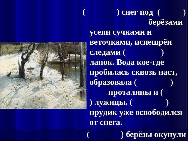 ( ) снег под ( ) берёзами усеян сучками и веточками, испещрён следами ( ) лап...