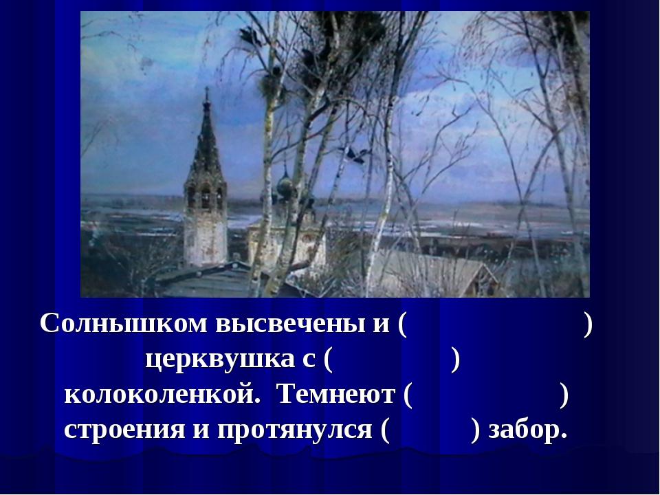 Солнышком высвечены и ( ) церквушка с ( ) колоколенкой. Темнеют ( ) строения...