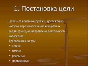 1. Постановка цели Цели – те конечные рубежи, достижению которых через выполн