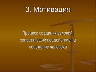 3. Мотивация Процесс создания условий, оказывающий воздействие на поведение ч