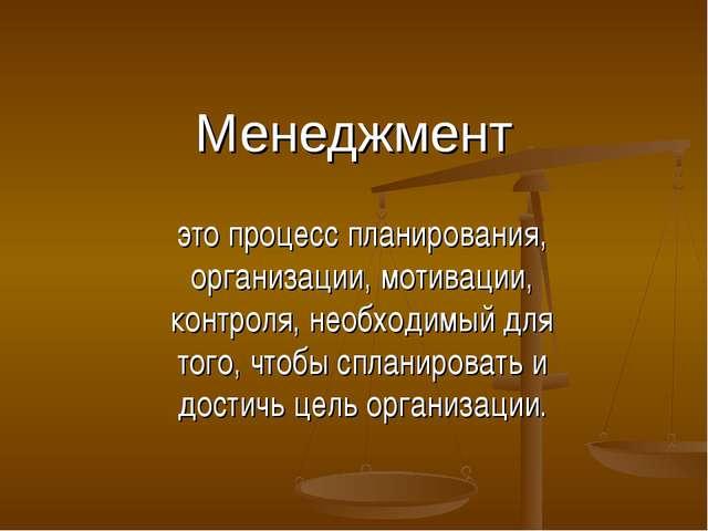 Менеджмент это процесс планирования, организации, мотивации, контроля, необхо...