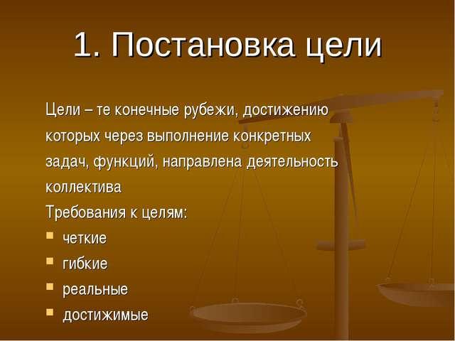 1. Постановка цели Цели – те конечные рубежи, достижению которых через выполн...
