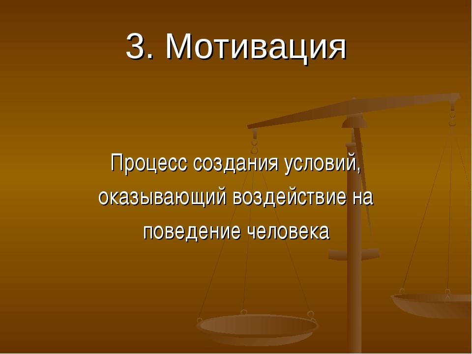 3. Мотивация Процесс создания условий, оказывающий воздействие на поведение ч...