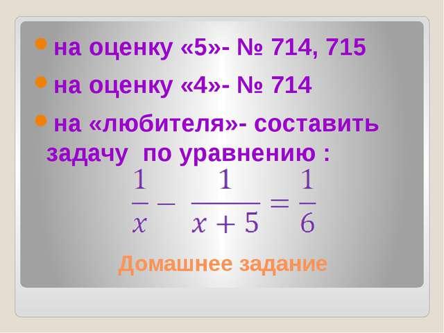Домашнее задание на оценку «5»- № 714, 715 на оценку «4»- № 714 на «любителя»...
