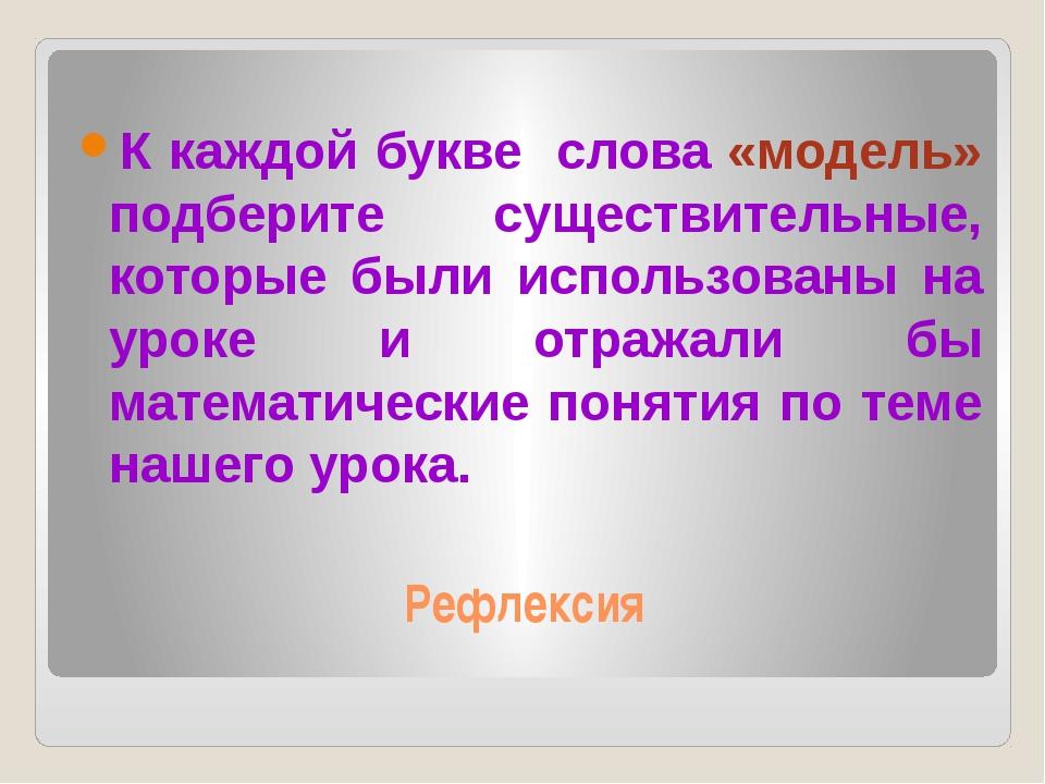 Рефлексия К каждой букве слова «модель» подберите существительные, которые бы...