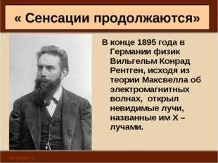 « Сенсации продолжаются» В конце 1895 года в Германии физик Вильгельм Конрад