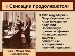 « Сенсации продолжаются» В1903годуМария и Пьер Кюри вместе с Анри Беккерел