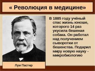 « Революция в медицине» В 1885 году учёный спас жизнь юноше, которого 14 раз