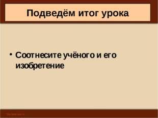 Подведём итог урока Соотнесите учёного и его изобретение Антоненкова А.В. МОУ