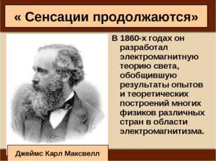 « Сенсации продолжаются» В 1860-х годах он разработал электромагнитную теорию