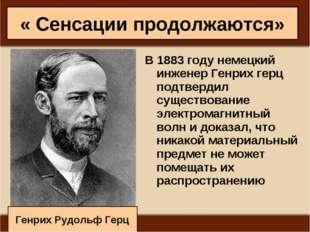 « Сенсации продолжаются» В 1883 году немецкий инженер Генрих герц подтвердил