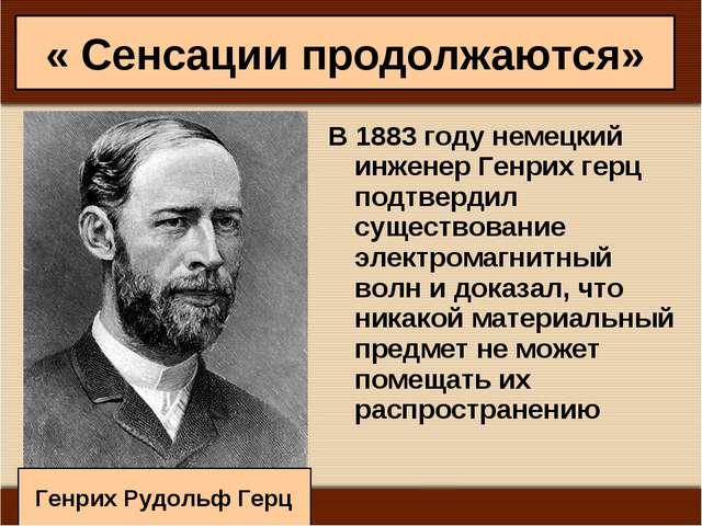 « Сенсации продолжаются» В 1883 году немецкий инженер Генрих герц подтвердил...