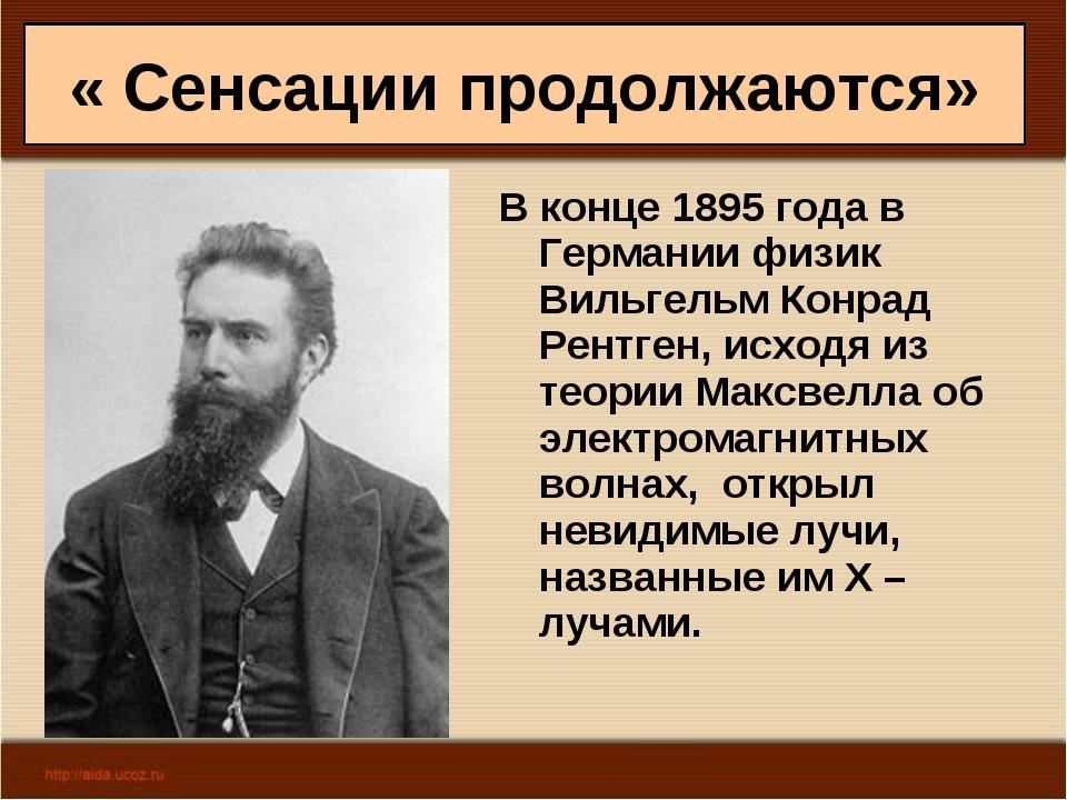 « Сенсации продолжаются» В конце 1895 года в Германии физик Вильгельм Конрад...