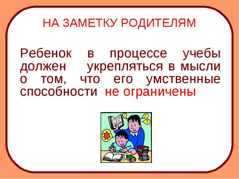 НА ЗАМЕТКУ РОДИТЕЛЯМ Ребенок в процессе учебы должен укрепляться в мысли о т...