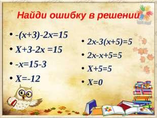 Найди ошибку в решении -(х+3)-2х=15 Х+3-2х =15 -х=15-3 Х=-12 2х-3(х+5)=5 2х-х