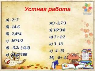 Устная работа а) -2+7 б) -14-6 б) -2,4*4 г) -16*1/2 д) -3,2: (-0,4) е) 21,6*1