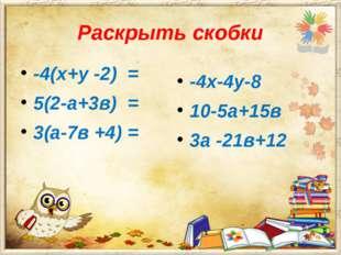 Раскрыть скобки -4(х+у -2) = 5(2-а+3в) = 3(а-7в +4) = -4х-4у-8 10-5а+15в 3а -