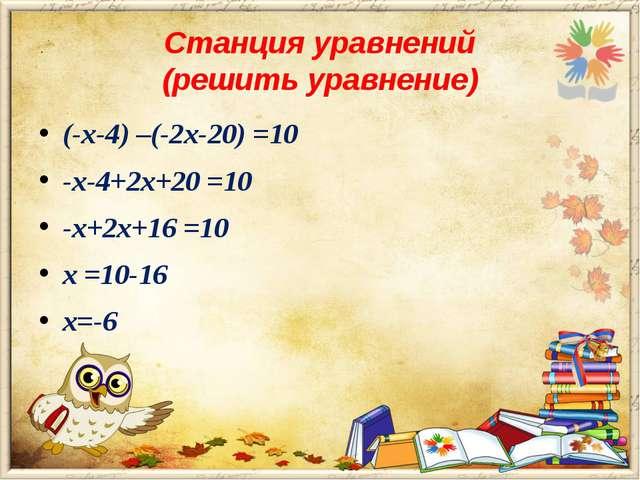 Станция уравнений (решить уравнение) (-х-4) –(-2х-20) =10 -х-4+2х+20 =10 -х+2...