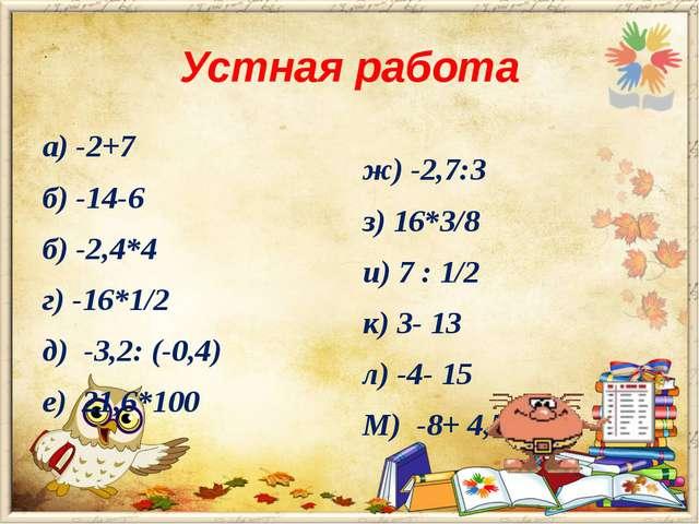 Устная работа а) -2+7 б) -14-6 б) -2,4*4 г) -16*1/2 д) -3,2: (-0,4) е) 21,6*1...