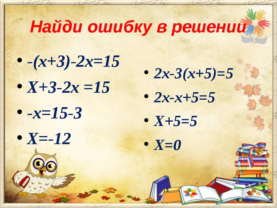 Найди ошибку в решении -(х+3)-2х=15 Х+3-2х =15 -х=15-3 Х=-12 2х-3(х+5)=5 2х-х...