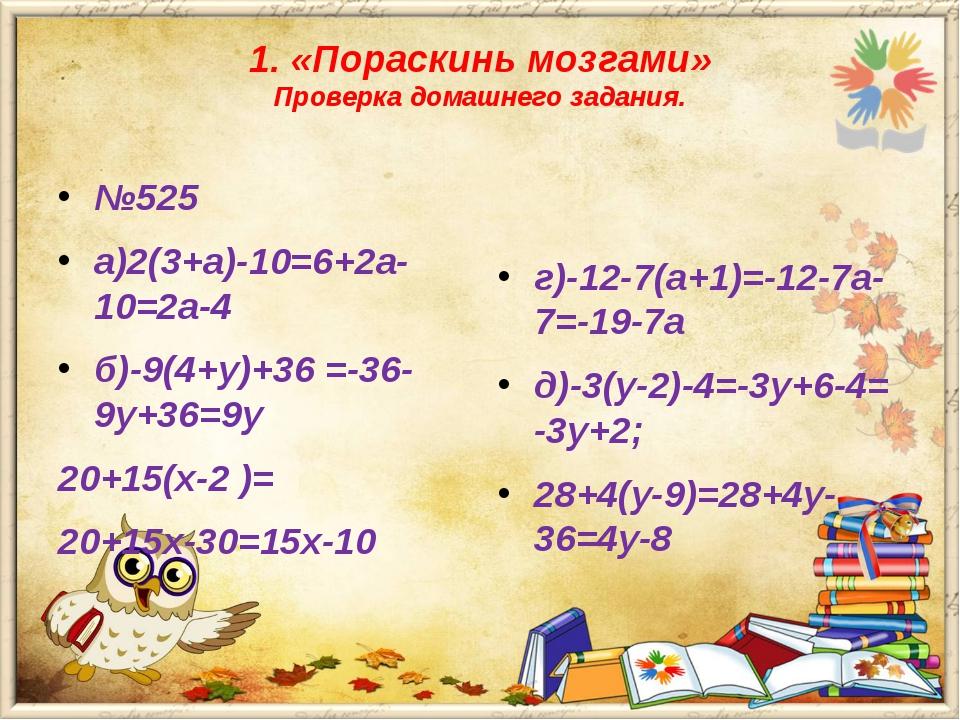 1. «Пораскинь мозгами» Проверка домашнего задания. №525 а)2(3+а)-10=6+2а-10=2...