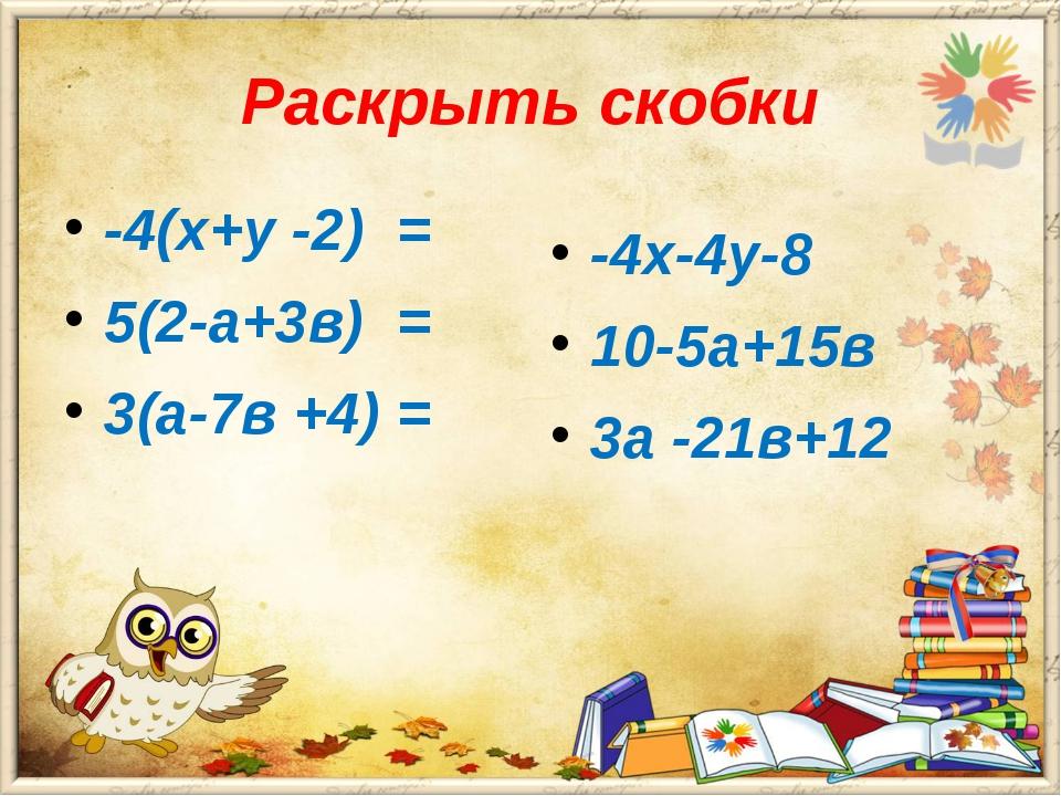 Раскрыть скобки -4(х+у -2) = 5(2-а+3в) = 3(а-7в +4) = -4х-4у-8 10-5а+15в 3а -...