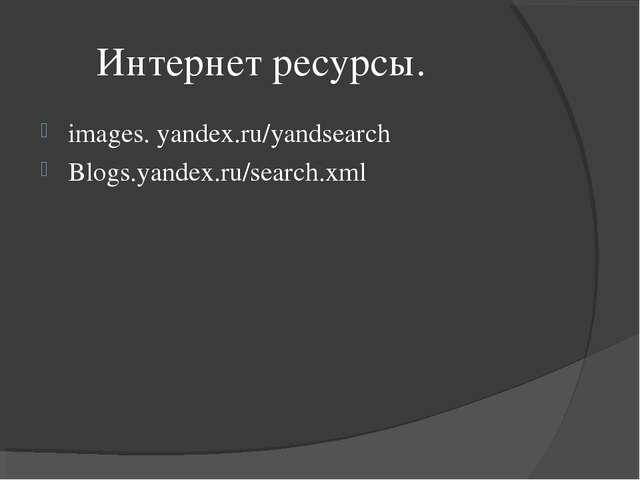 Интернет ресурсы. images. yandex.ru/yandsearch Blogs.yandex.ru/search.xml