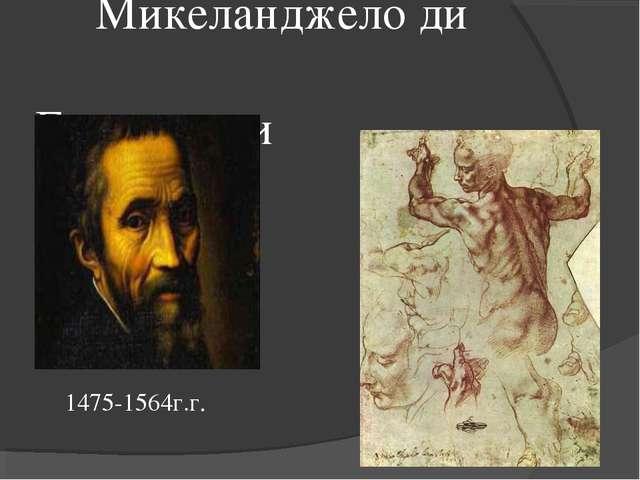 Микеланджело ди  Буонаротти 1475-1564г.г.