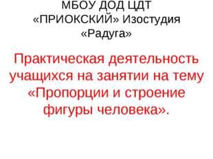 МБОУ ДОД ЦДТ «ПРИОКСКИЙ» Изостудия «Радуга» Практическая деятельность учащихс