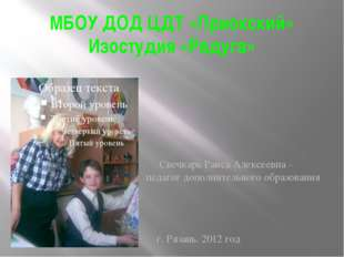 МБОУ ДОД ЦДТ «Приокский» Изостудия «Радуга» Свечкарь Раиса Алексеевна – педаг