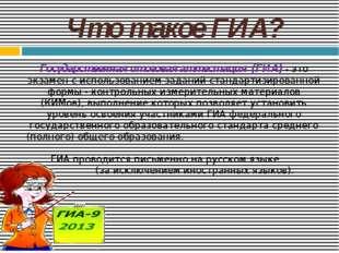 Что такое ГИА? Государственная итоговая аттестация (ГИА) - это экзамен с испо