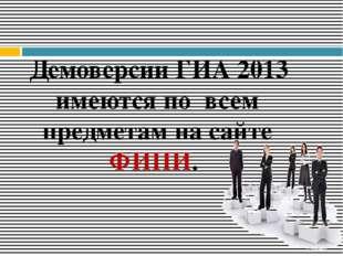 Демоверсии ГИА 2013 имеются по всем предметам на сайте ФИПИ.
